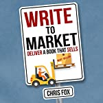 Write to Market: Deliver a Book That Sells: Write Faster, Write Smarter 3 | Chris Fox