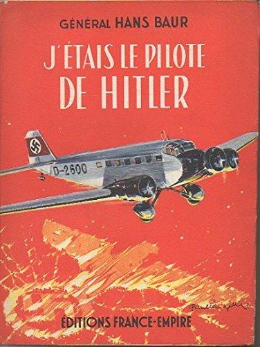 J'ETAIS LE PILOTE DE HITLER.