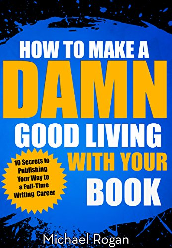 How to Make a Damn Good Living With Your Book: 10 Secrets to Publishing Your Way to a Full-Time Writing Career