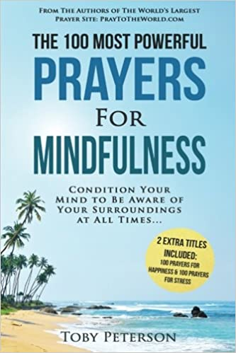 Prayer / The 100 Most Powerful Prayers for Mindfulness / 2 Amazing Bonus Books to Pray for Happiness & Stress: Condition Your Mind to Be Aware of Your Surroundings at All Times: Volume 91