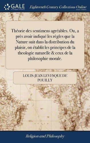 Théorie des sentimens agréables. Ou, a près avoir indiqué les règles que la Nature suit dans la distribution du plaisir, on établit les principes de ... naturelle & ceux de la philosophie morale.