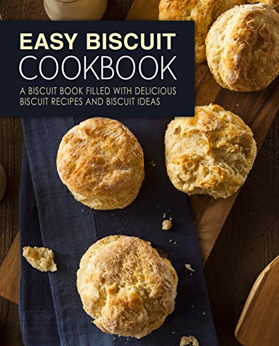 Easy Biscuit Cookbook: A Biscuit Book Filled with Delicious Biscuit Recipes and Biscuit Ideas (2nd Edition) by BookSumo Press