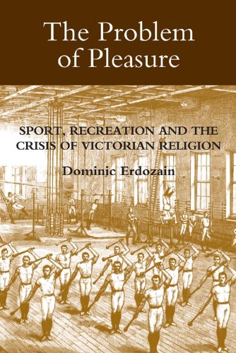 The Problem of Pleasure: Sport, Recreation and the Crisis of Victorian Religion (Studies in Modern British Religious History)
