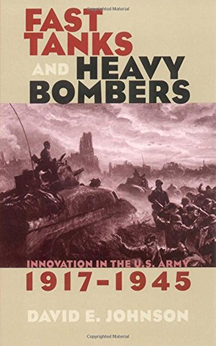Fast Tanks and Heavy Bombers: Innovation in the U.S. Army, 1917–1945 (Cornell Studies in Security (Security Bomber)