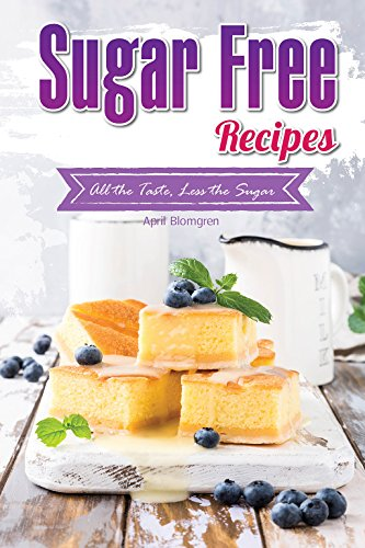 Sugar Free Recipes: All the Taste, Less the Sugar by April Blomgren