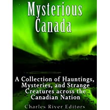Mysterious Canada: A Collection of Hauntings, Mysteries, and Strange Creatures Across the Canadian Nation