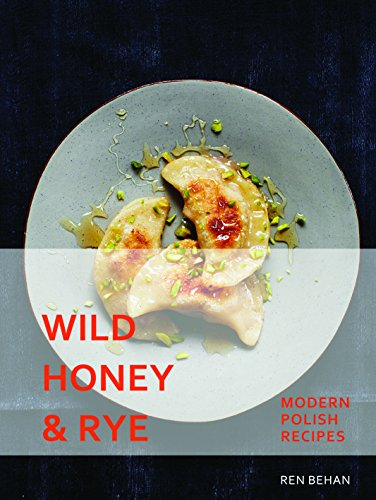 Wild Honey and Rye: Modern Polish Recipes by Ren Behan