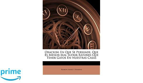 Oracion: En Que Se Persuade, Que Es Menor Mal Sufrir Ratones Que Tener Gatos En Nuestras Casas (Spanish Edition): Ramon Amad Y Ramani: 9781147645651: ...