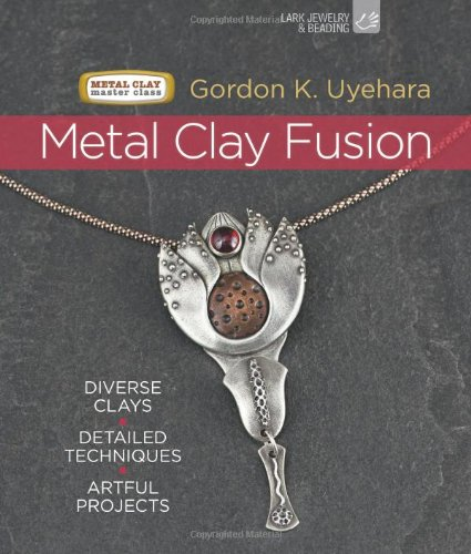 Metal Clay Fusion: Diverse Clays, Detailed Techniques, Artful Projects (Metal Clay Master Class) by Lark Crafts