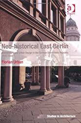 Neo-Historical East Berlin: Architecture and Urban Design in the German Democratic Republic. Florian Urban (Ashgate Studies in Architecture)