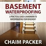 Basement Waterproofing: A Practical Guide & Handbook to Waterproofing Your Basement | Chaim Packer