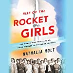 Rise of the Rocket Girls: The Women Who Propelled Us, from Missiles to the Moon to Mars | Nathalia Holt