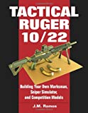 Tactical Ruger 10/22: Building Your Own Marksman, Sniper Simulator, and Competition Models