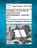 A treatise on the law of executors and administrators. Volume 1 Of 2, Edward Vaughan Williams, 1240184492