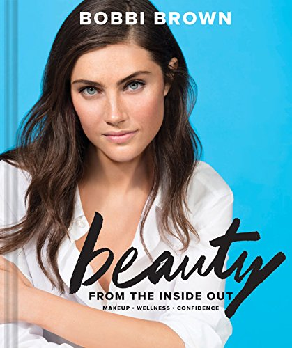 Bobbi Brown Beauty from the Inside Out: Makeup * Wellness * Confidence from CHRONICLE
