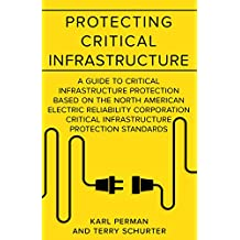 Protecting Critical Infrastructure: A Guide to Critical Infrastructure Protection Based on the North American Electric Reliability Corporation Critical ... Infastructure Compliance Management Book 1)
