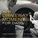 NPR Driveway Moments for Dads: Radio Stories That Won't Let You Go Radio/TV Program by  NPR Narrated by Scott Simon