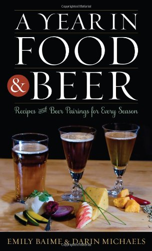 A Year in Food and Beer: Recipes and Beer Pairings for Every Season (Rowman & Littlefield Studies in Food and Gastronomy) by Emily Baime, Darin Michaels