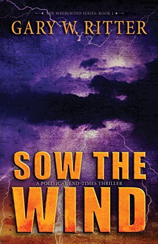Sow the Wind: A Political End-Times Thriller (The Whirlwind Series Book 1) by [Ritter, Gary W.]