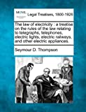 The law of electricity : a treatise on the rules of the law relating to telegraphs, telephones, electric lights, electric railways, and other electric Appliances, Seymour D. Thompson, 1240108052