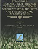 Structure: Suitable Staffing and Training of Functional Specialists Within the United States Army Reserve Civil Affairs Force, U.S. Army, Lieutenant Colonel William A., Lieutenant William Wyman, Jr., U.S. Army, 1481142488