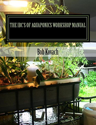 The IBCs of Aquaponics Workshop Manual: A visual self-guided workshop for building and maintaining systems to grow your own produce and fish using Intermediate Bulk Containers (IBCs)