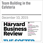 Team Building in the Cafeteria |  Editors of the Harvard Business Review