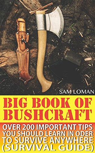 Big Book Of Bushcraft: Over 200 Important Tips You Should Learn In Oder To Survive Anywhere (Survival Guide): (Prepper's Stockpile Guide, Prepping, Survival ... Survival Guide For Kids) (Books Preppers 1) by [Loman, Sam ]