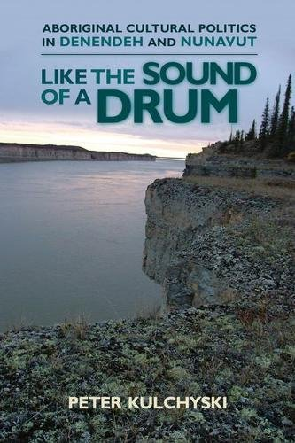 Like the Sound of a Drum: Aboriginal Cultural Politics in Denendeh and Nunavut (Contemporary Studies on the North)