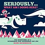 Seriously...What Am I Doing Here?: The Adventures of a Wondering and Wandering Gay Jew | Ken Schneck