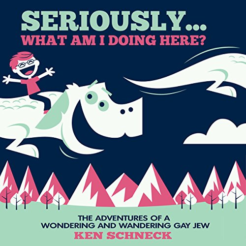Seriously...What Am I Doing Here?: The Adventures of a Wondering and Wandering Gay Jew