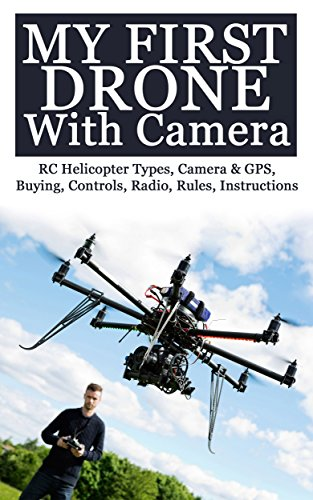 My First Drone With Camera: RC Helicopter Types, Camera & GPS, Buying, Controls, Radio, Rules, Instructions ()