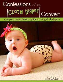 Confessions of a Cloth Diaper Convert: A Simple, Comprehensive Guide to Using Cloth Diapers by [Odom, Erin]