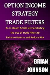 Option Income Strategy Trade Filters: An In-Depth Article Demonstrating  the Use of Trade Filters to  Enhance Returns and Reduce Risk
