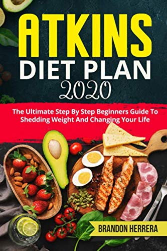 Atkins Diet Plan 2020: The Ultimate Step By Step Beginners Guide To Shedding Weight And Changing Your Life