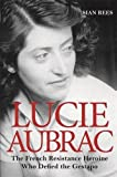 Lucie Aubrac: The French Resistance Heroine Who Defied the Gestapo by Si??n Rees (2015-07-01)