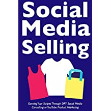 Social Media Selling (Web 2.0 Marketing): Earning Your Stripes Through DFY Social Media Consulting or YouTube Product Marketing