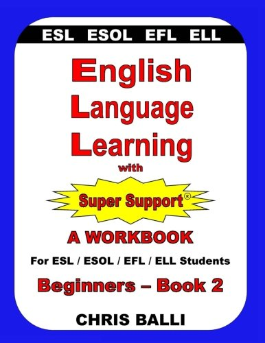 English Language Learning with Super Support: Beginners - Book 2: A WORKBOOK For ESL / ESOL / EFL / ELL Students -