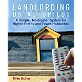 Landlording on Autopilot: A Simple, No-Brainer System for Higher Profits and Fewer Headaches