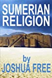 Sumerian Religion: Secrets of the Sumerians, Babylonians & Anunnaki Gods of Ancient Mesopotamian Religion (Deluxe Edition)