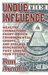 Undue Influence: Wealthy Foundations, Grant Driven Environmental Groups, and Zealous Bureaucrats That Control Your F