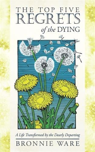 Read Online The Top Five Regrets of the Dying: A Life Transformed by the Dearly Departing PDF