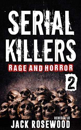 Serial Killers Rage and Horror Volume 2: 8 Shocking True Crime Stories of Serial Killers and Killing Sprees (Serial Killers (Best Book Of Horrors)
