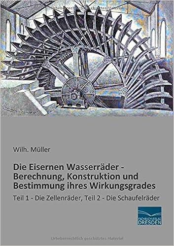 Book Die Eisernen Wasserraeder - Konstruktion und Bestimmung ihres Wirkungsgrades: Teil 1 - Die Zellenraeder, Teil 2 - Die Schaufelraeder