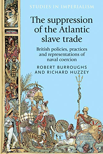 The Suppression of the Atlantic Slave Trade: British Policies, Practices and Representations of Naval Coercion (Studies in Imperialism) por Robert Burroughs,Richard Huzzey