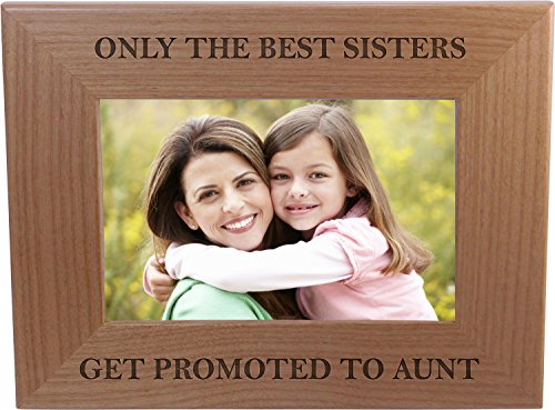 Only The Best Sisters Get Promoted to Aunt - 4x6 Inch Wood Picture Frame - Great Gift for Birthday, or Christmas Gift for Sister, Sisters (Only The Best Sisters Get Promoted To Aunt)