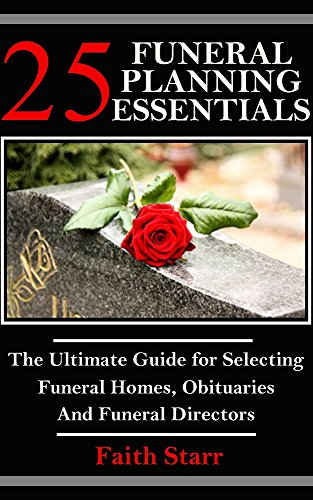Funeral Planning: 25 Essentials: The Ultimate Guide for Selecting Funeral Homes, Obituaries and Funeral Directors (Funeral Guest Books, Funeral Flowers, ... Euology, Liturgy, Obituaries, Cremation)