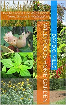 Wild Foods Home Garden: How to Grow & Use Wild Plants, Trees, Shrubs & Mushrooms by [Mills, David G.]