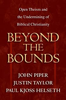 Beyond the Bounds: Open Theism and the Undermining of Biblical Christianity by [Piper, John, Taylor, Justin, Helseth, Paul Kjoss]