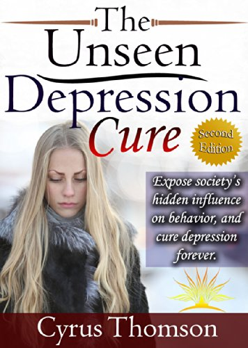 The Unseen Depression Cure: Expose Society's Hidden Influence on Behavior and Cure Depression Forever (Second Edition, Developed Life Health and Wellness Series Book 2)